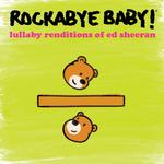 ROCKABYE BABY! - LULLABY RENDITIONS OF ED SHEERAN