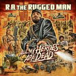 R.A. RUGGED MAN - ALL MY HEROES ARE DEAD