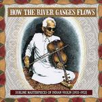 VARIOUS ARTISTS - HOW THE RIVER GANGES FLOWS: SUBLIME MASTERPIECES (VINYL)