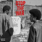 VARIOUS ARTISTS - STOP THE WAR: VIETNAM THROUGH THE EYES OF BLACK AMERICA 1965 - 1974